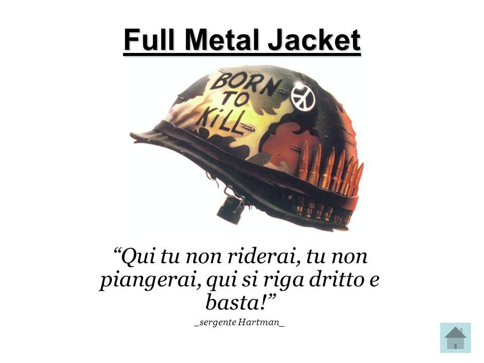 Full Metal Jacket Qui tu non riderai, tu non piangerai, qui si riga dritto e basta! _ sergente Hartman_