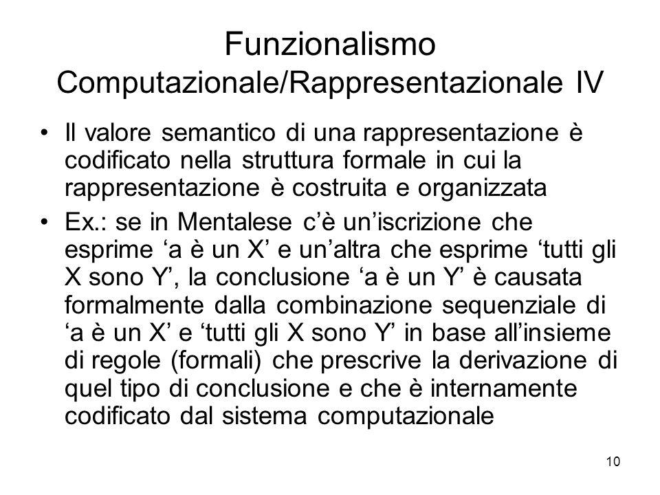 10 Funzionalismo Computazionale/Rappresentazionale IV Il valore semantico di una rappresentazione è codificato nella struttura formale in cui la rappr