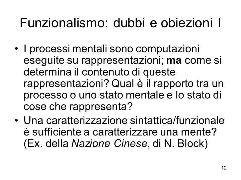 12 Funzionalismo: dubbi e obiezioni I I processi mentali sono computazioni eseguite su rappresentazioni; ma come si determina il contenuto di queste r