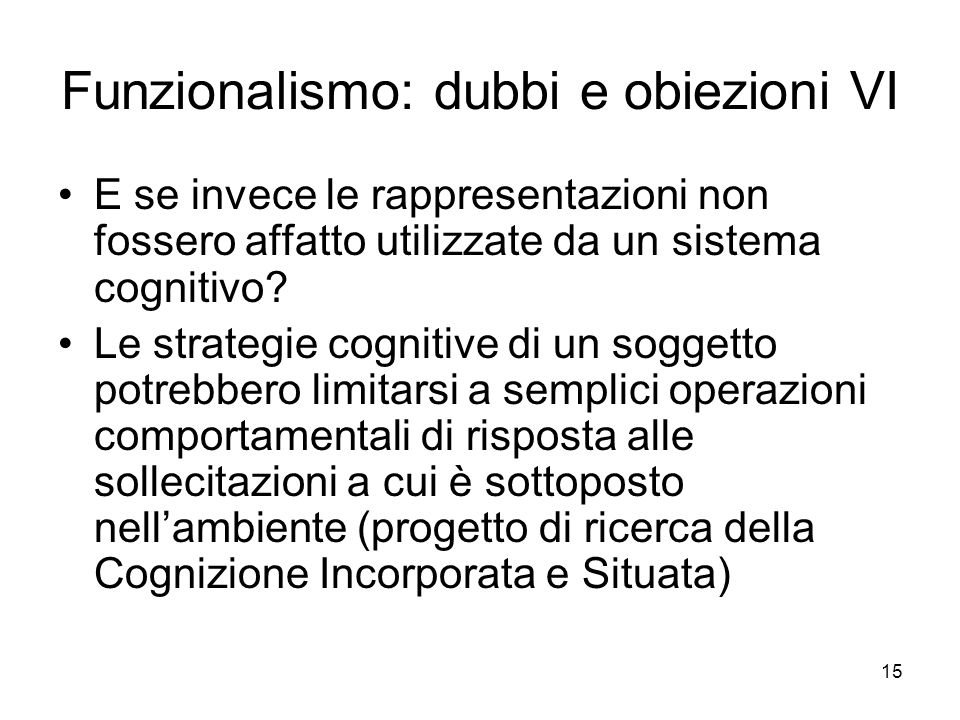 15 Funzionalismo: dubbi e obiezioni VI E se invece le rappresentazioni non fossero affatto utilizzate da un sistema cognitivo? Le strategie cognitive