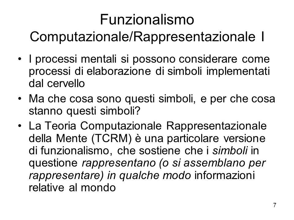 7 Funzionalismo Computazionale/Rappresentazionale I I processi mentali si possono considerare come processi di elaborazione di simboli implementati da