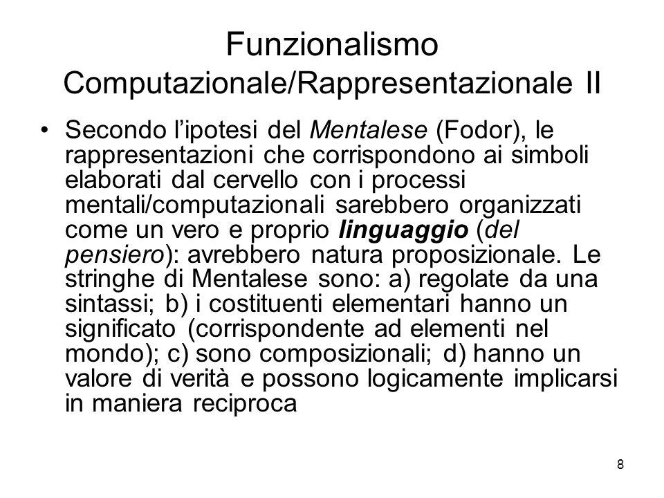 8 Funzionalismo Computazionale/Rappresentazionale II Secondo lipotesi del Mentalese (Fodor), le rappresentazioni che corrispondono ai simboli elaborat