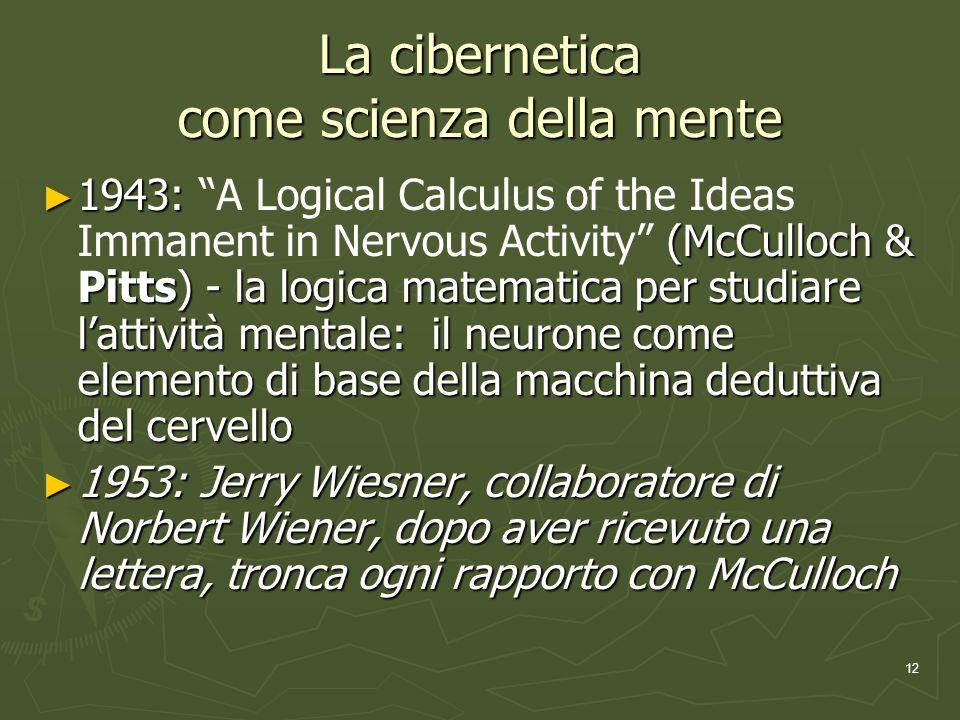 12 La cibernetica come scienza della mente 1943: (McCulloch & Pitts) - la logica matematica per studiare lattività mentale: il neurone come elemento di base della macchina deduttiva del cervello 1943: A Logical Calculus of the Ideas Immanent in Nervous Activity (McCulloch & Pitts) - la logica matematica per studiare lattività mentale: il neurone come elemento di base della macchina deduttiva del cervello 1953: Jerry Wiesner, collaboratore di Norbert Wiener, dopo aver ricevuto una lettera, tronca ogni rapporto con McCulloch 1953: Jerry Wiesner, collaboratore di Norbert Wiener, dopo aver ricevuto una lettera, tronca ogni rapporto con McCulloch