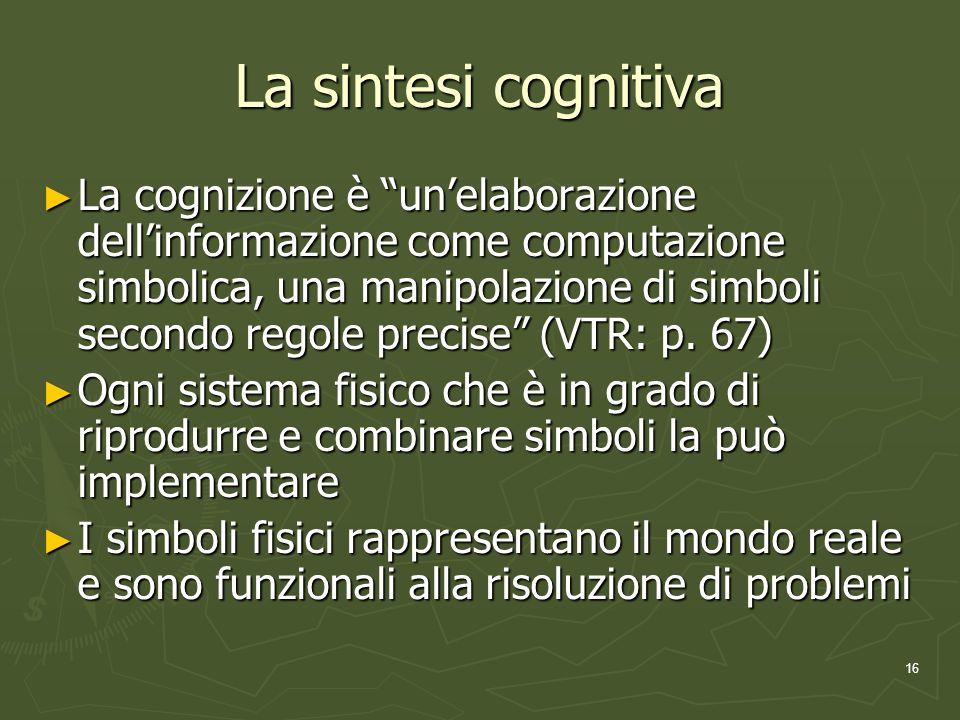 16 La sintesi cognitiva La cognizione è unelaborazione dellinformazione come computazione simbolica, una manipolazione di simboli secondo regole precise (VTR: p.