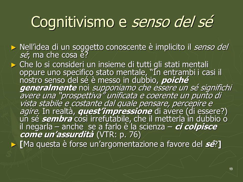 19 Cognitivismo e senso del sé Nellidea di un soggetto conoscente è implicito il senso del sé; ma che cosa è.