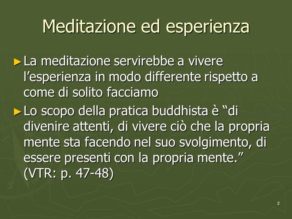 2 Meditazione ed esperienza La meditazione servirebbe a vivere lesperienza in modo differente rispetto a come di solito facciamo La meditazione servirebbe a vivere lesperienza in modo differente rispetto a come di solito facciamo Lo scopo della pratica buddhista è di divenire attenti, di vivere ciò che la propria mente sta facendo nel suo svolgimento, di essere presenti con la propria mente.