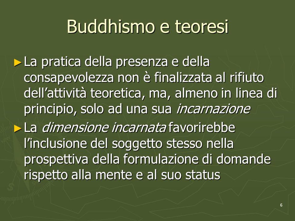 6 Buddhismo e teoresi La pratica della presenza e della consapevolezza non è finalizzata al rifiuto dellattività teoretica, ma, almeno in linea di principio, solo ad una sua incarnazione La pratica della presenza e della consapevolezza non è finalizzata al rifiuto dellattività teoretica, ma, almeno in linea di principio, solo ad una sua incarnazione La dimensione incarnata favorirebbe linclusione del soggetto stesso nella prospettiva della formulazione di domande rispetto alla mente e al suo status La dimensione incarnata favorirebbe linclusione del soggetto stesso nella prospettiva della formulazione di domande rispetto alla mente e al suo status