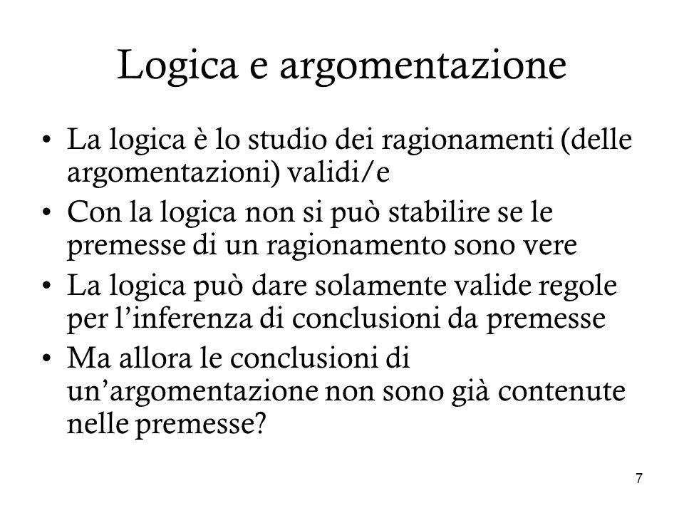 7 Logica e argomentazione La logica è lo studio dei ragionamenti (delle argomentazioni) validi/e Con la logica non si può stabilire se le premesse di