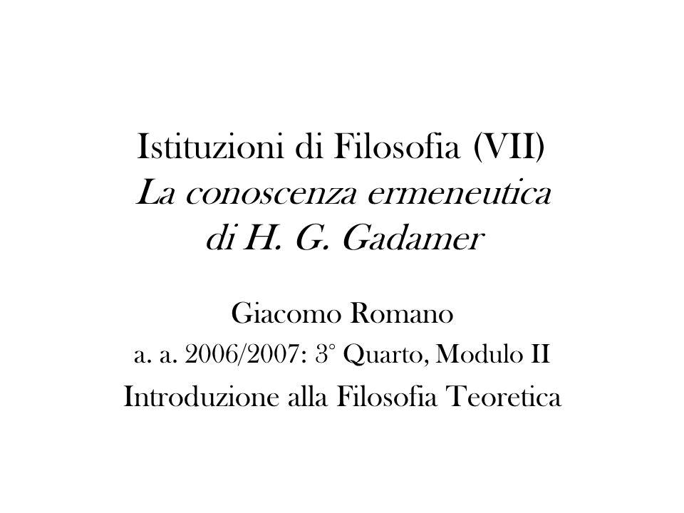 Istituzioni di Filosofia (VII) La conoscenza ermeneutica di H. G. Gadamer Giacomo Romano a. a. 2006/2007: 3° Quarto, Modulo II Introduzione alla Filos