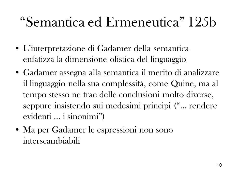 10 Semantica ed Ermeneutica 125b Linterpretazione di Gadamer della semantica enfatizza la dimensione olistica del linguaggio Gadamer assegna alla semantica il merito di analizzare il linguaggio nella sua complessità, come Quine, ma al tempo stesso ne trae delle conclusioni molto diverse, seppure insistendo sui medesimi principi (… rendere evidenti … i sinonimi) Ma per Gadamer le espressioni non sono interscambiabili
