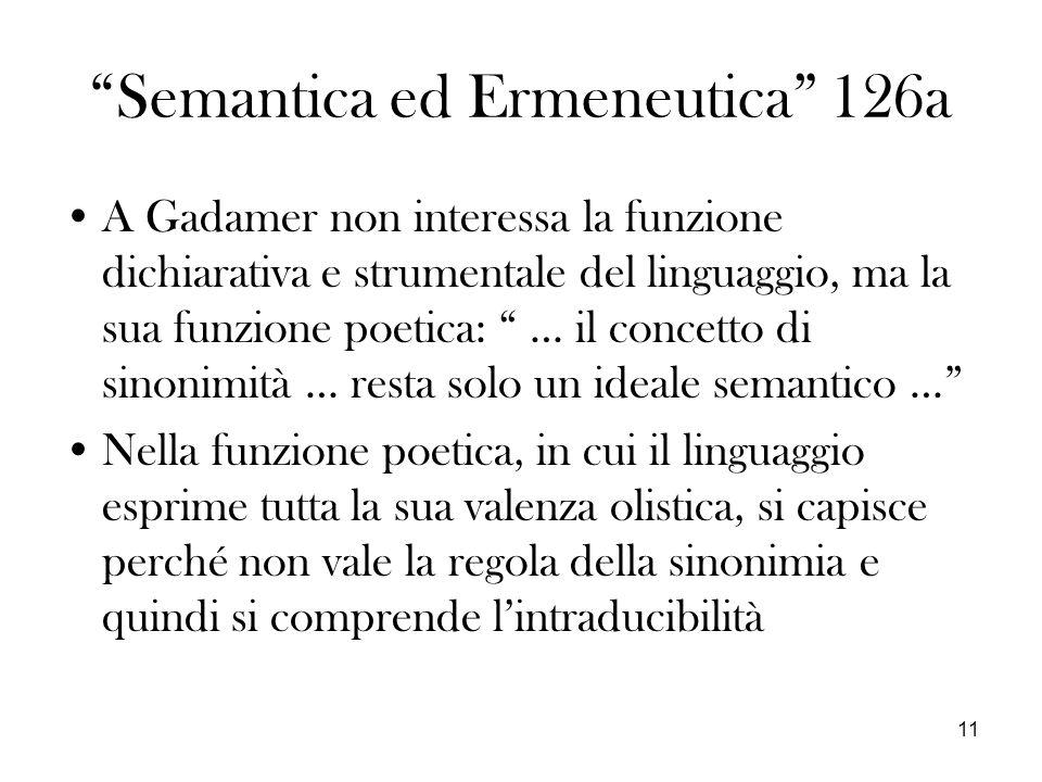 11 Semantica ed Ermeneutica 126a A Gadamer non interessa la funzione dichiarativa e strumentale del linguaggio, ma la sua funzione poetica: … il concetto di sinonimità … resta solo un ideale semantico … Nella funzione poetica, in cui il linguaggio esprime tutta la sua valenza olistica, si capisce perché non vale la regola della sinonimia e quindi si comprende lintraducibilità