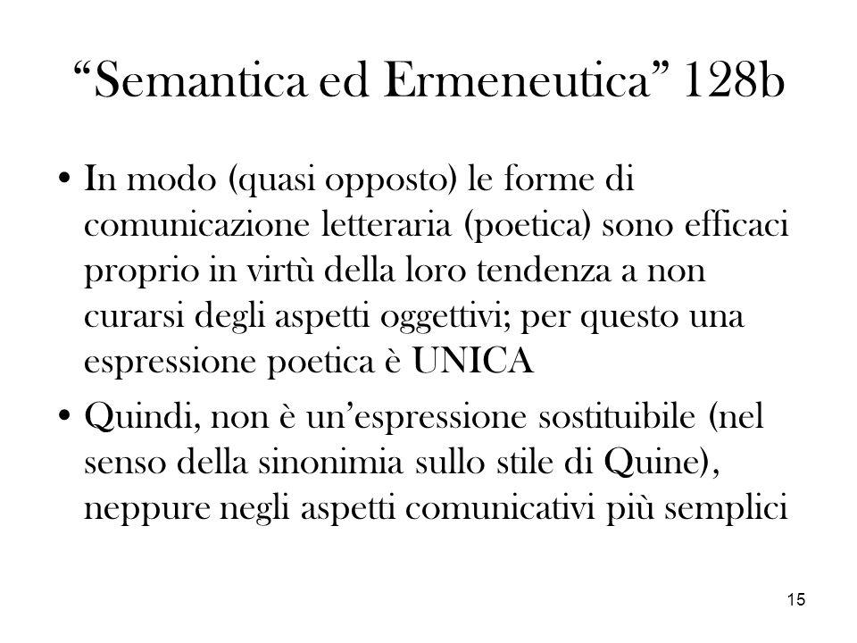 15 Semantica ed Ermeneutica 128b In modo (quasi opposto) le forme di comunicazione letteraria (poetica) sono efficaci proprio in virtù della loro tendenza a non curarsi degli aspetti oggettivi; per questo una espressione poetica è UNICA Quindi, non è unespressione sostituibile (nel senso della sinonimia sullo stile di Quine), neppure negli aspetti comunicativi più semplici