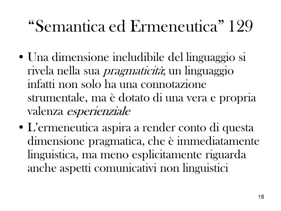 16 Semantica ed Ermeneutica 129 esperienzialeUna dimensione ineludibile del linguaggio si rivela nella sua pragmaticità; un linguaggio infatti non solo ha una connotazione strumentale, ma è dotato di una vera e propria valenza esperienziale Lermeneutica aspira a render conto di questa dimensione pragmatica, che è immediatamente linguistica, ma meno esplicitamente riguarda anche aspetti comunicativi non linguistici