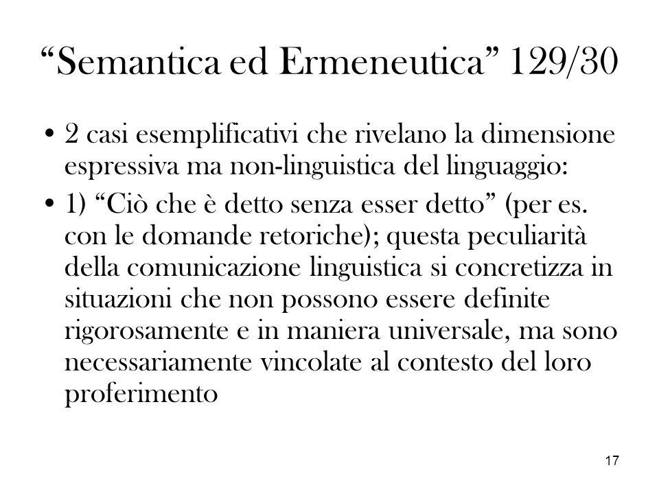 17 Semantica ed Ermeneutica 129/30 2 casi esemplificativi che rivelano la dimensione espressiva ma non-linguistica del linguaggio: 1) Ciò che è detto senza esser detto (per es.