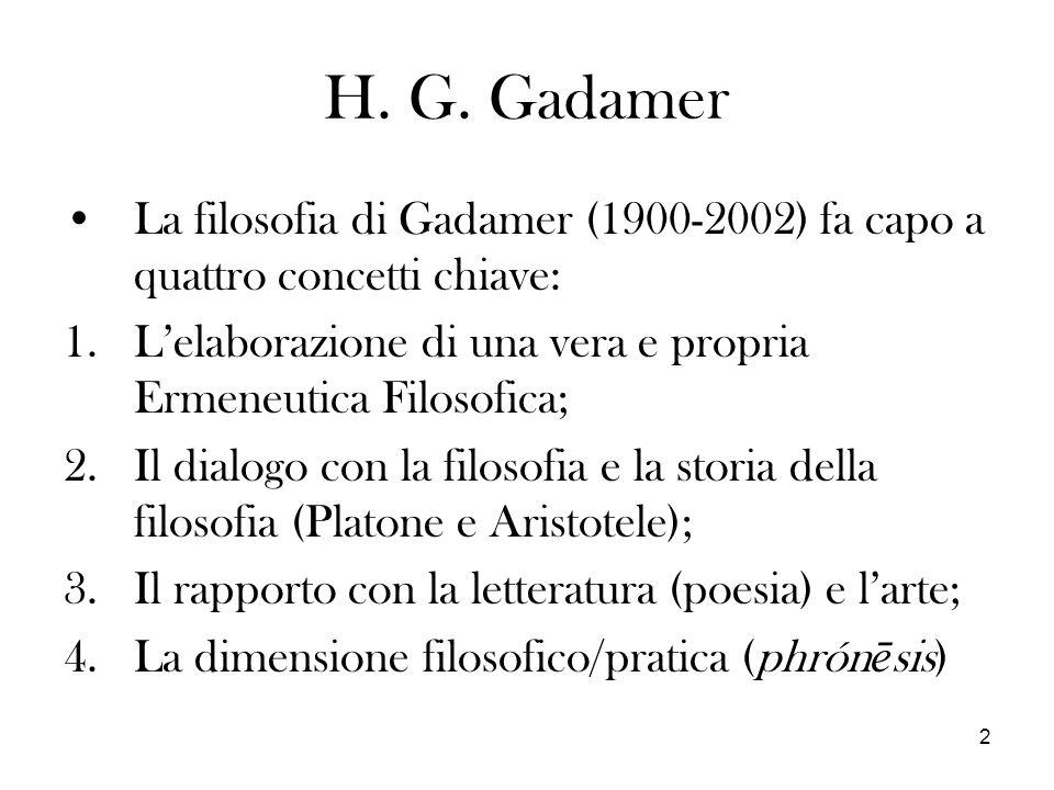 2 H. G. Gadamer La filosofia di Gadamer (1900-2002) fa capo a quattro concetti chiave: 1.Lelaborazione di una vera e propria Ermeneutica Filosofica; 2