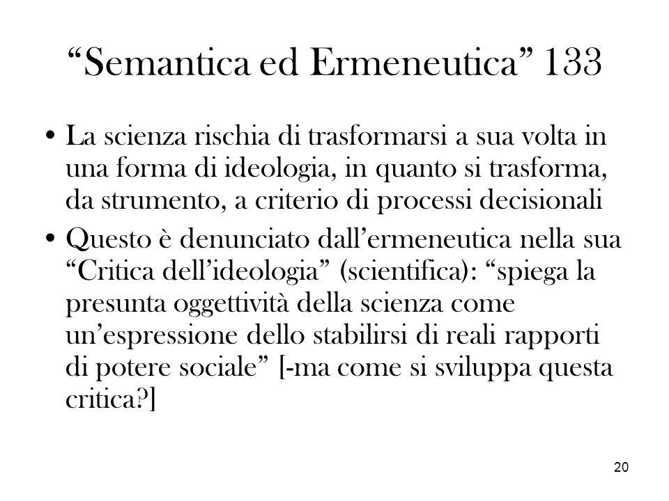 20 Semantica ed Ermeneutica 133 La scienza rischia di trasformarsi a sua volta in una forma di ideologia, in quanto si trasforma, da strumento, a crit