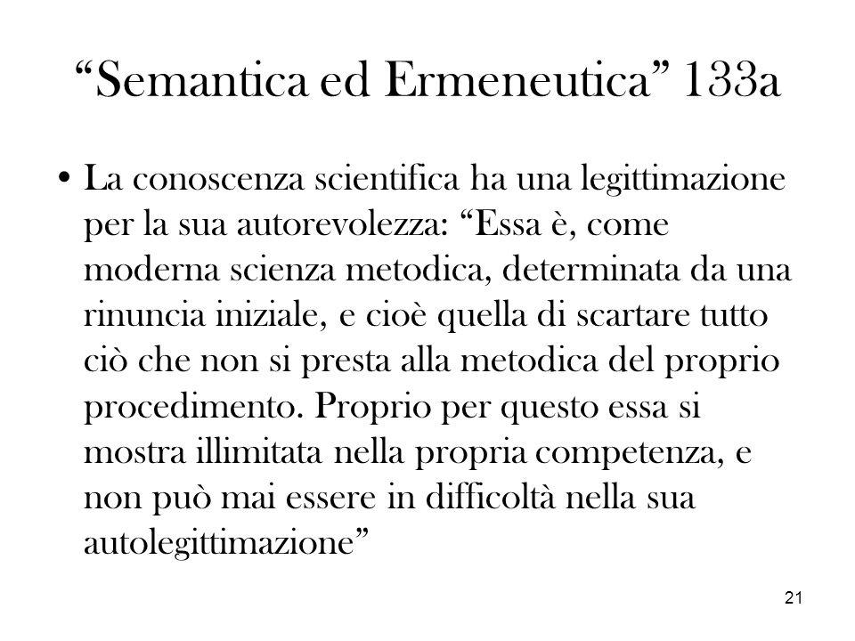 21 Semantica ed Ermeneutica 133a La conoscenza scientifica ha una legittimazione per la sua autorevolezza: Essa è, come moderna scienza metodica, determinata da una rinuncia iniziale, e cioè quella di scartare tutto ciò che non si presta alla metodica del proprio procedimento.