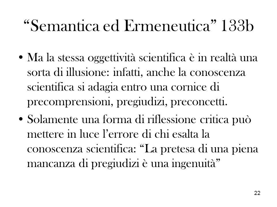22 Semantica ed Ermeneutica 133b Ma la stessa oggettività scientifica è in realtà una sorta di illusione: infatti, anche la conoscenza scientifica si adagia entro una cornice di precomprensioni, pregiudizi, preconcetti.
