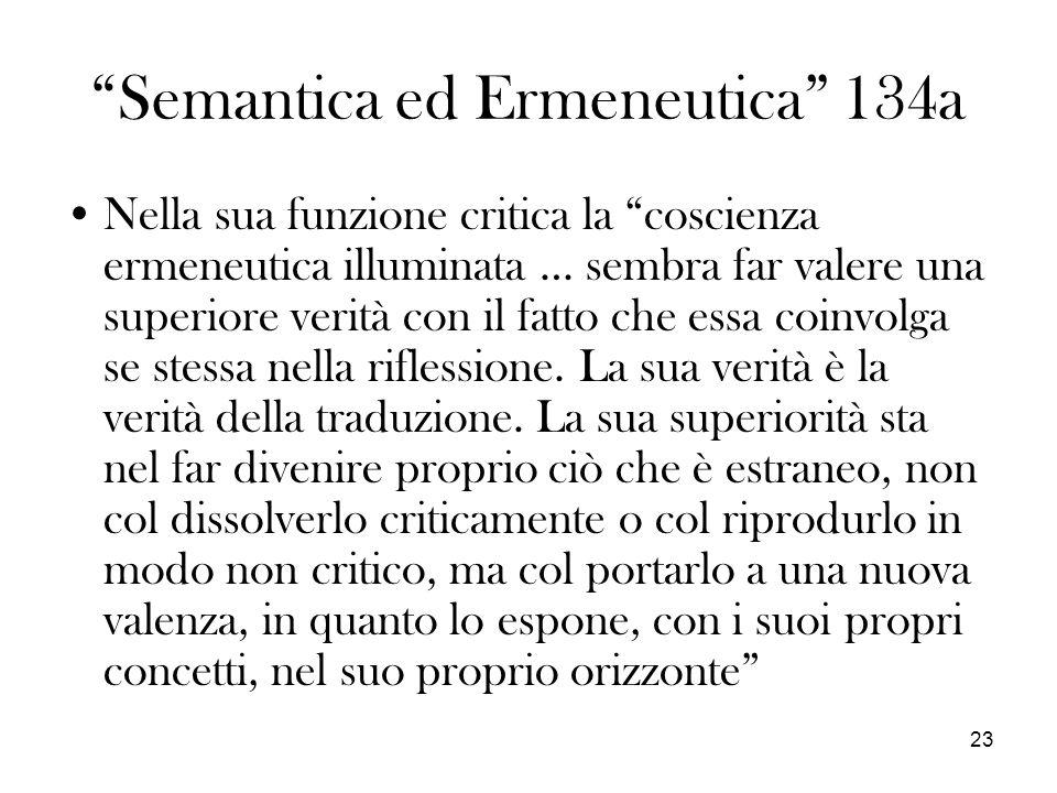 23 Semantica ed Ermeneutica 134a Nella sua funzione critica la coscienza ermeneutica illuminata … sembra far valere una superiore verità con il fatto che essa coinvolga se stessa nella riflessione.