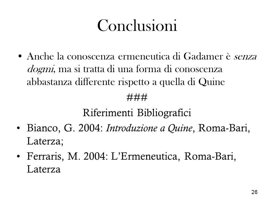 26 Conclusioni Anche la conoscenza ermeneutica di Gadamer è senza dogmi, ma si tratta di una forma di conoscenza abbastanza differente rispetto a quella di Quine ### Riferimenti Bibliografici Bianco, G.