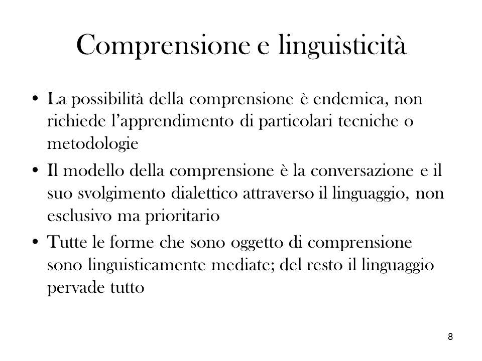 8 Comprensione e linguisticità La possibilità della comprensione è endemica, non richiede lapprendimento di particolari tecniche o metodologie Il modello della comprensione è la conversazione e il suo svolgimento dialettico attraverso il linguaggio, non esclusivo ma prioritario Tutte le forme che sono oggetto di comprensione sono linguisticamente mediate; del resto il linguaggio pervade tutto