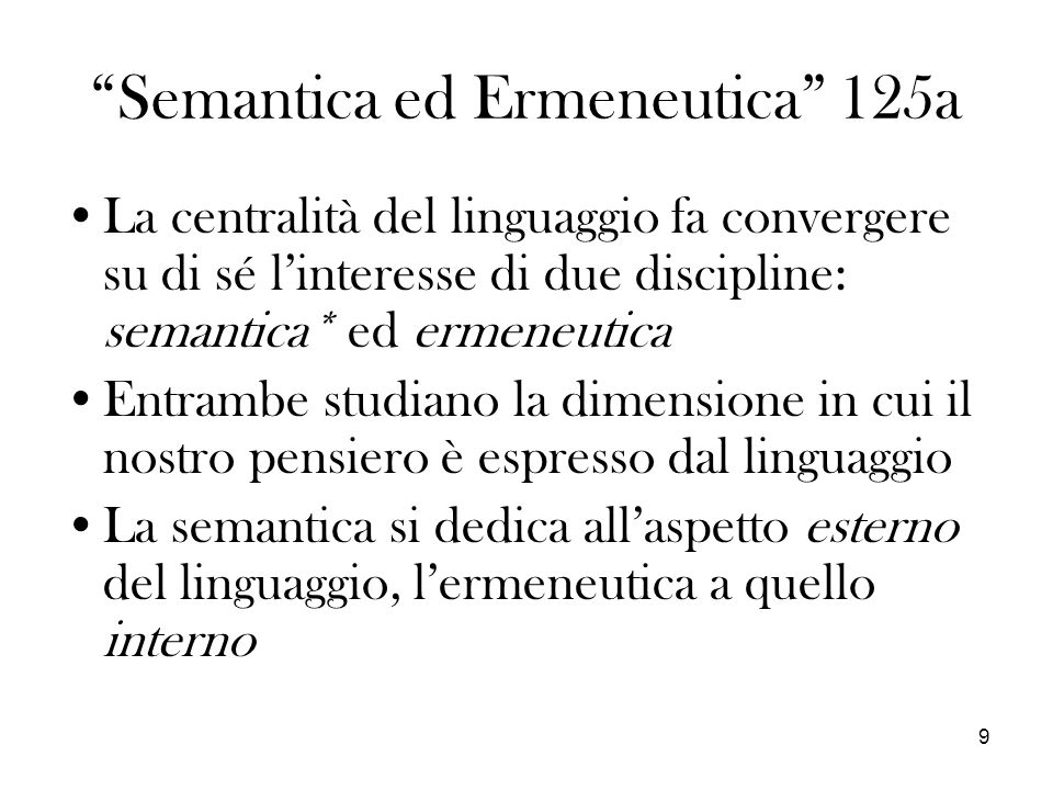 9 Semantica ed Ermeneutica 125a La centralità del linguaggio fa convergere su di sé linteresse di due discipline: semantica* ed ermeneutica Entrambe studiano la dimensione in cui il nostro pensiero è espresso dal linguaggio La semantica si dedica allaspetto esterno del linguaggio, lermeneutica a quello interno