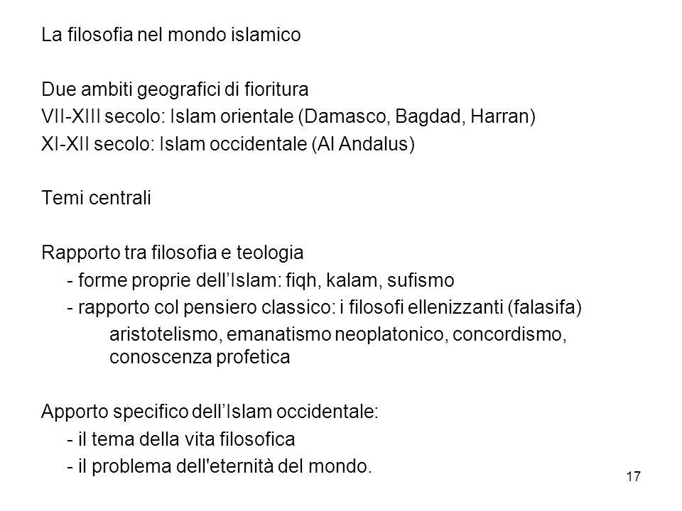 17 La filosofia nel mondo islamico Due ambiti geografici di fioritura VII-XIII secolo: Islam orientale (Damasco, Bagdad, Harran) XI-XII secolo: Islam