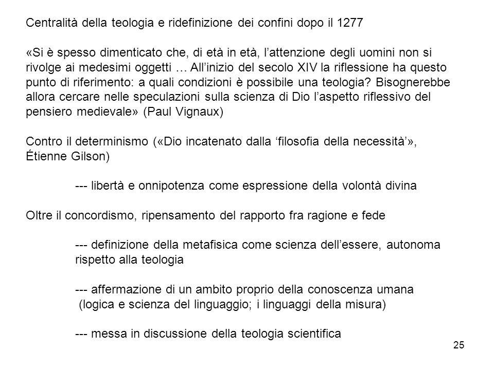 25 Centralità della teologia e ridefinizione dei confini dopo il 1277 «Si è spesso dimenticato che, di età in età, lattenzione degli uomini non si riv