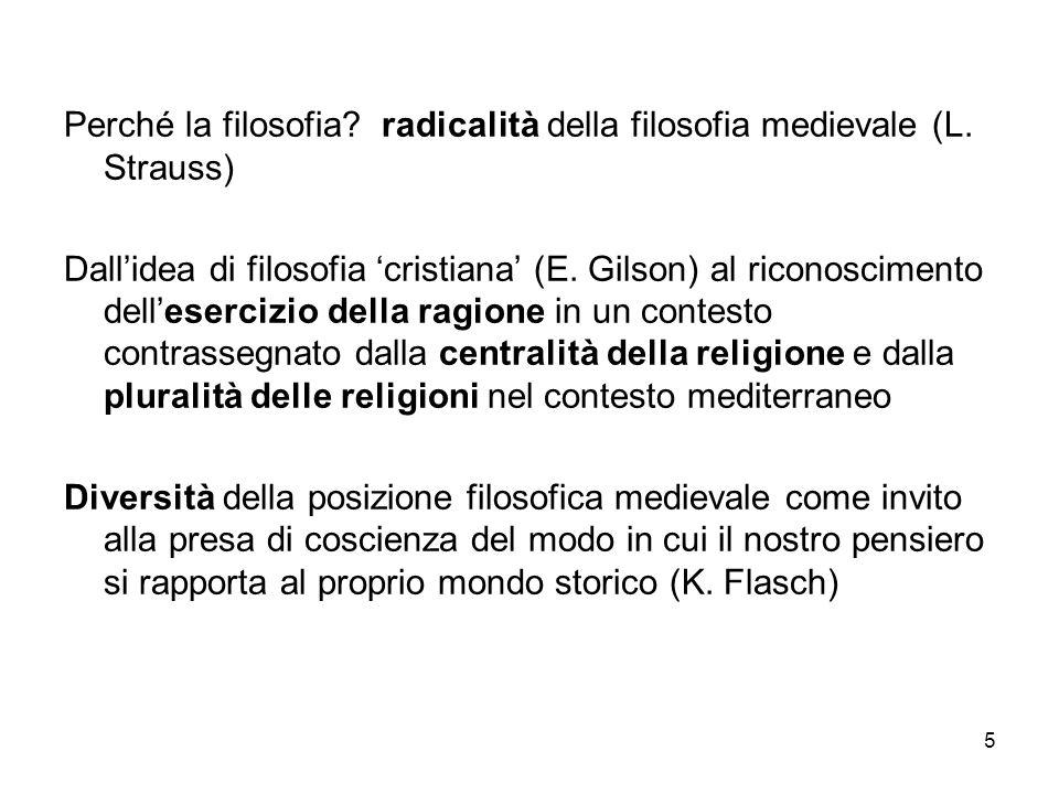 5 Perché la filosofia? radicalità della filosofia medievale (L. Strauss) Dallidea di filosofia cristiana (E. Gilson) al riconoscimento dellesercizio d
