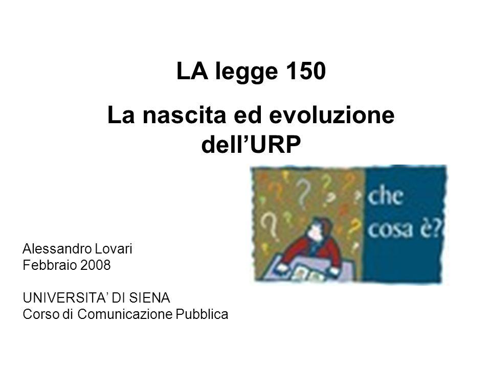 Alessandro Lovari Febbraio 2008 UNIVERSITA DI SIENA Corso di Comunicazione Pubblica LA legge 150 La nascita ed evoluzione dellURP