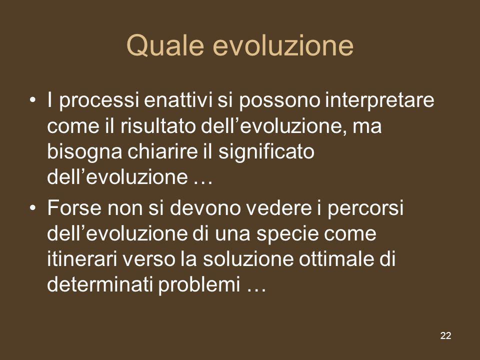 22 Quale evoluzione I processi enattivi si possono interpretare come il risultato dellevoluzione, ma bisogna chiarire il significato dellevoluzione … Forse non si devono vedere i percorsi dellevoluzione di una specie come itinerari verso la soluzione ottimale di determinati problemi …