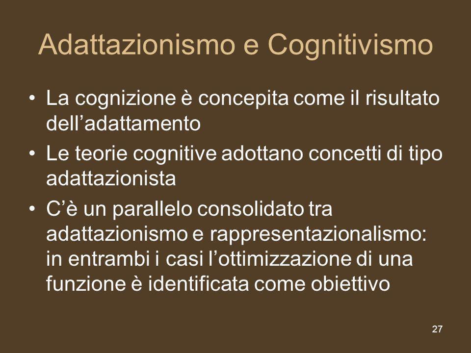 27 Adattazionismo e Cognitivismo La cognizione è concepita come il risultato delladattamento Le teorie cognitive adottano concetti di tipo adattazionista Cè un parallelo consolidato tra adattazionismo e rappresentazionalismo: in entrambi i casi lottimizzazione di una funzione è identificata come obiettivo