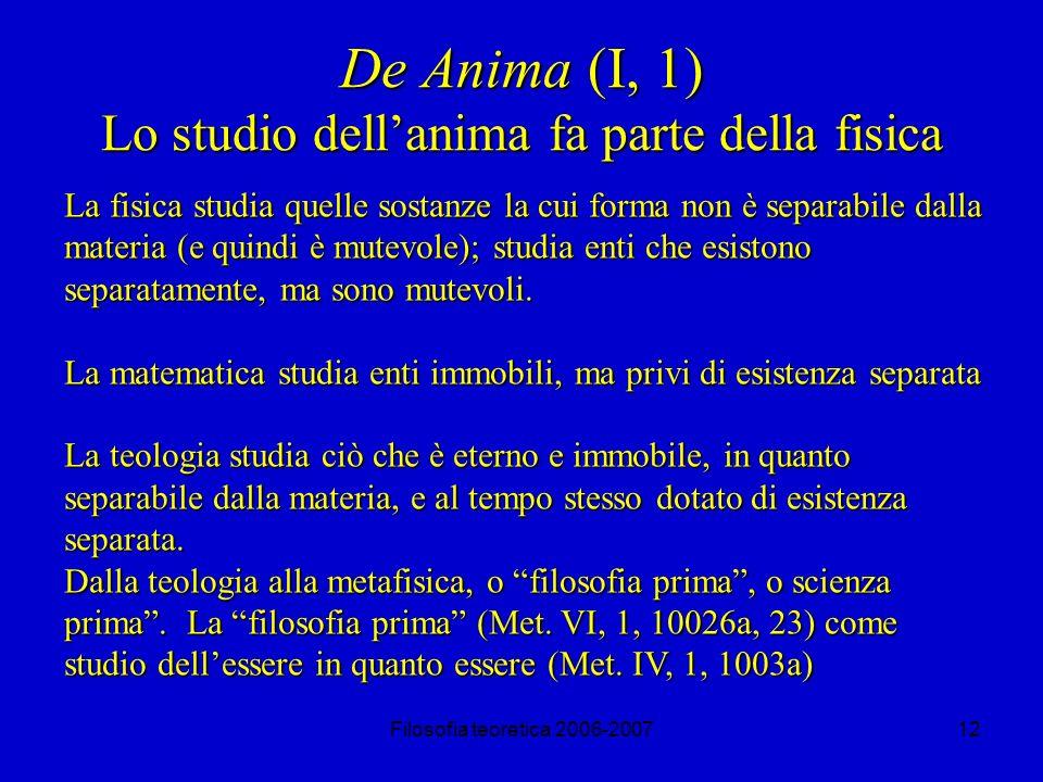 Filosofia teoretica 2006-200712 De Anima (I, 1) Lo studio dellanima fa parte della fisica La fisica studia quelle sostanze la cui forma non è separabile dalla materia (e quindi è mutevole); studia enti che esistono separatamente, ma sono mutevoli.