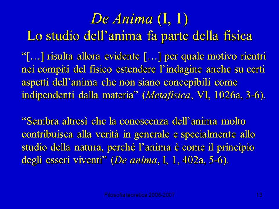 Filosofia teoretica 2006-200713 De Anima (I, 1) Lo studio dellanima fa parte della fisica […] risulta allora evidente […] per quale motivo rientri nei compiti del fisico estendere lindagine anche su certi aspetti dellanima che non siano concepibili come indipendenti dalla materia (Metafisica, VI, 1026a, 3-6).