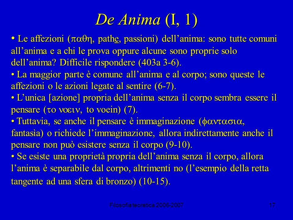 Filosofia teoretica 2006-200717 De Anima (I, 1) Le affezioni ( pathe, passioni) dellanima: sono tutte comuni allanima e a chi le prova oppure alcune sono proprie solo dellanima.