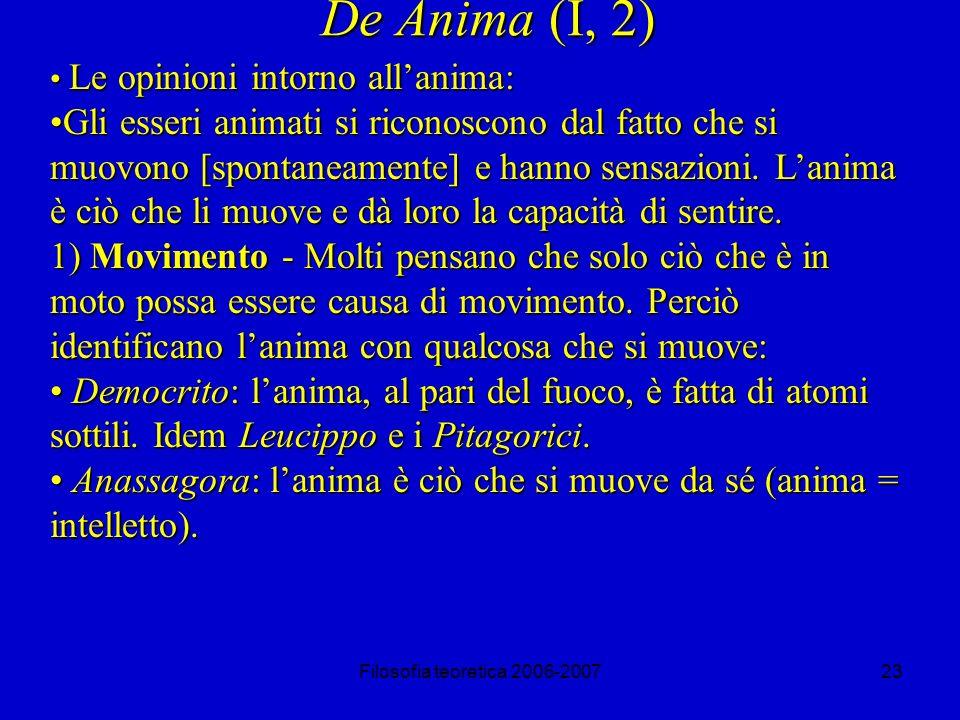 Filosofia teoretica 2006-200723 De Anima (I, 2) Le opinioni intorno allanima: Le opinioni intorno allanima: Gli esseri animati si riconoscono dal fatto che si muovono [spontaneamente] e hanno sensazioni.