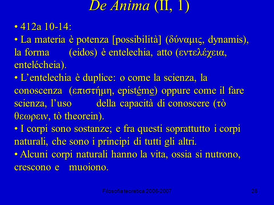 Filosofia teoretica 2006-200728 De Anima (II, 1) 412a 10-14: 412a 10-14: La materia è potenza [possibilità] (δύναμις, dynamis), la forma (eidos) è entelechia, atto (εντελέχεια, entelécheia).