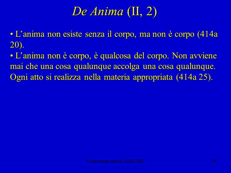 Filosofia teoretica 2006-200737 De Anima (II, 2) Lanima non esiste senza il corpo, ma non è corpo (414a 20).