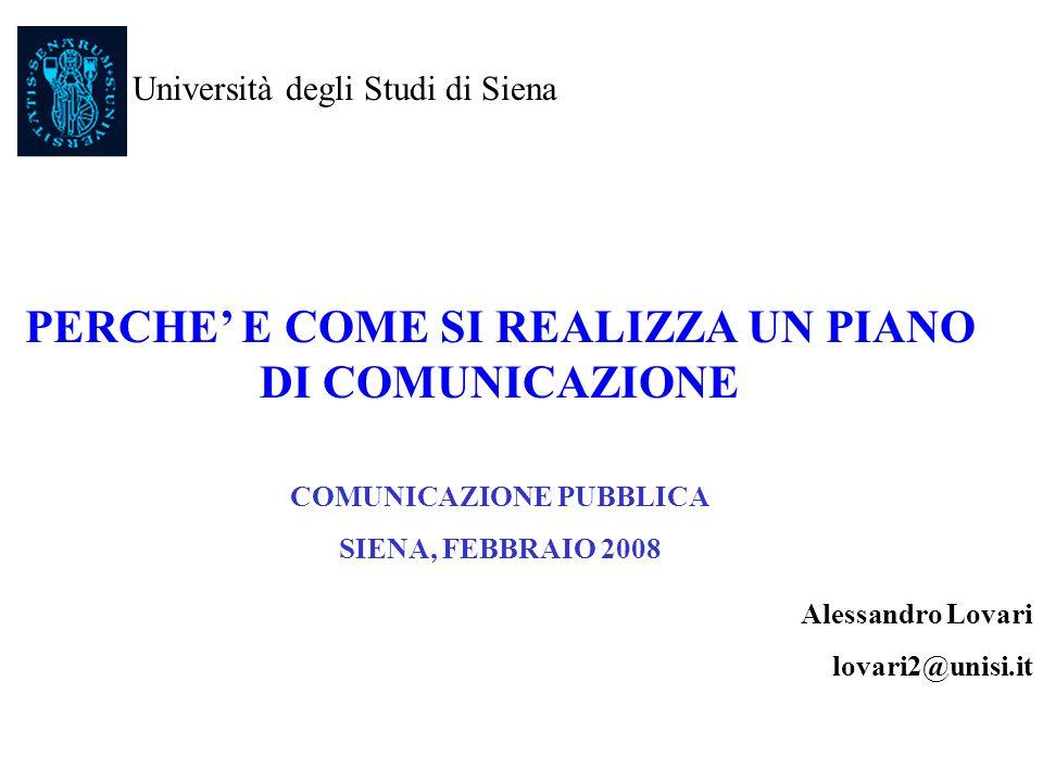 PERCHE E COME SI REALIZZA UN PIANO DI COMUNICAZIONE COMUNICAZIONE PUBBLICA SIENA, FEBBRAIO 2008 Alessandro Lovari lovari2@unisi.it Università degli St