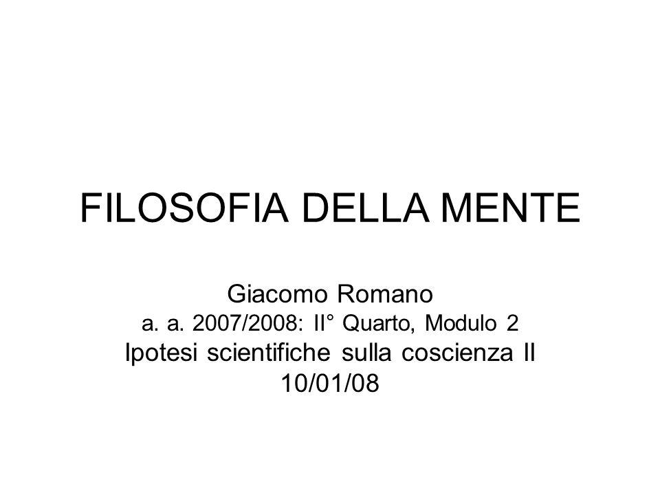 FILOSOFIA DELLA MENTE Giacomo Romano a. a. 2007/2008: II° Quarto, Modulo 2 Ipotesi scientifiche sulla coscienza II 10/01/08