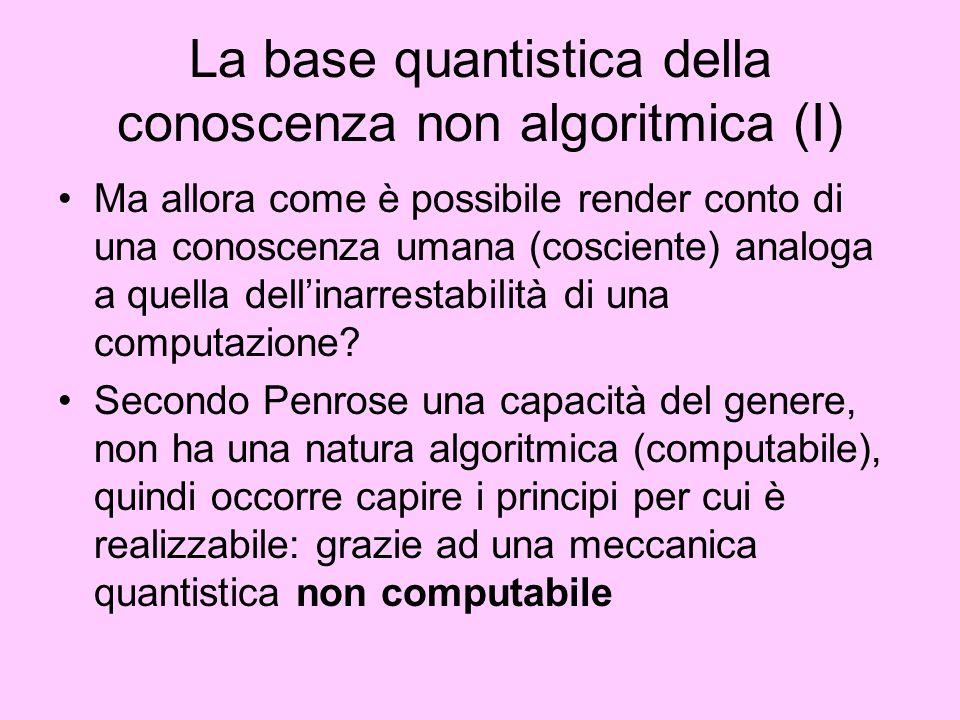 La base quantistica della conoscenza non algoritmica (I) Ma allora come è possibile render conto di una conoscenza umana (cosciente) analoga a quella