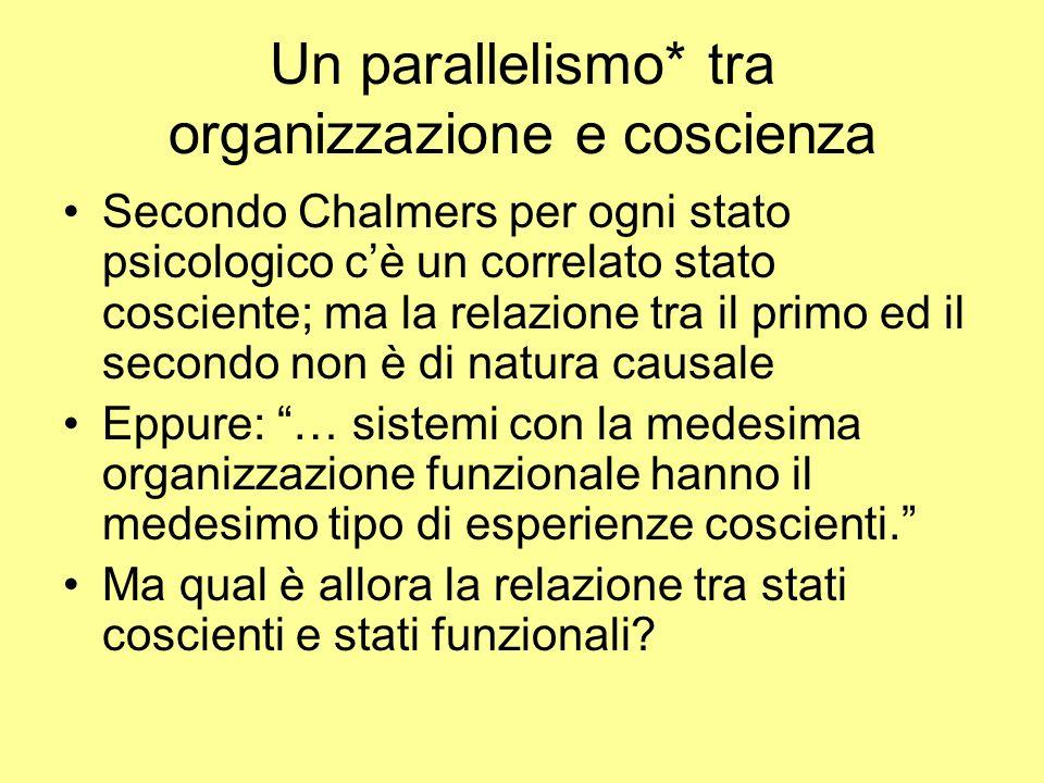 Un parallelismo* tra organizzazione e coscienza Secondo Chalmers per ogni stato psicologico cè un correlato stato cosciente; ma la relazione tra il pr