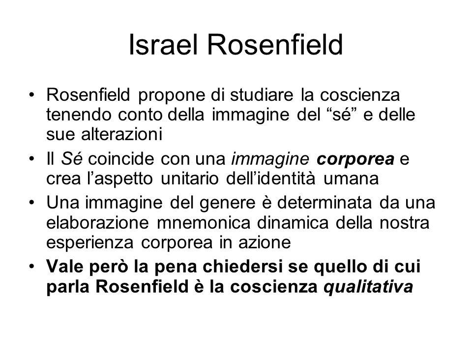 Israel Rosenfield Rosenfield propone di studiare la coscienza tenendo conto della immagine del sé e delle sue alterazioni Il Sé coincide con una immag