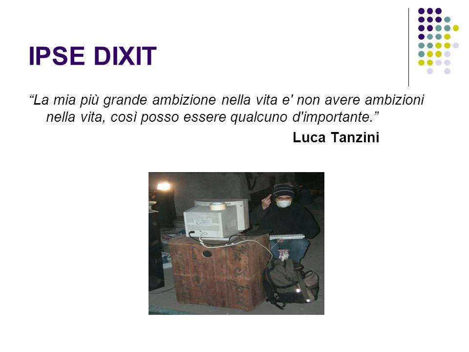 IPSE DIXIT La mia più grande ambizione nella vita e' non avere ambizioni nella vita, così posso essere qualcuno d'importante. Luca Tanzini