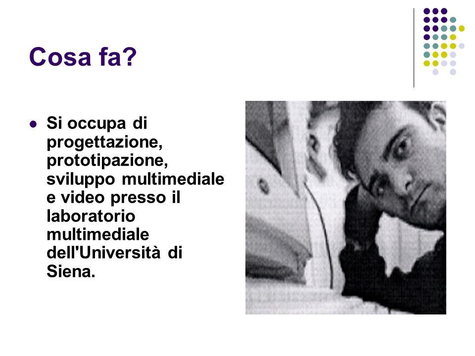 Cosa fa? Si occupa di progettazione, prototipazione, sviluppo multimediale e video presso il laboratorio multimediale dell'Università di Siena.