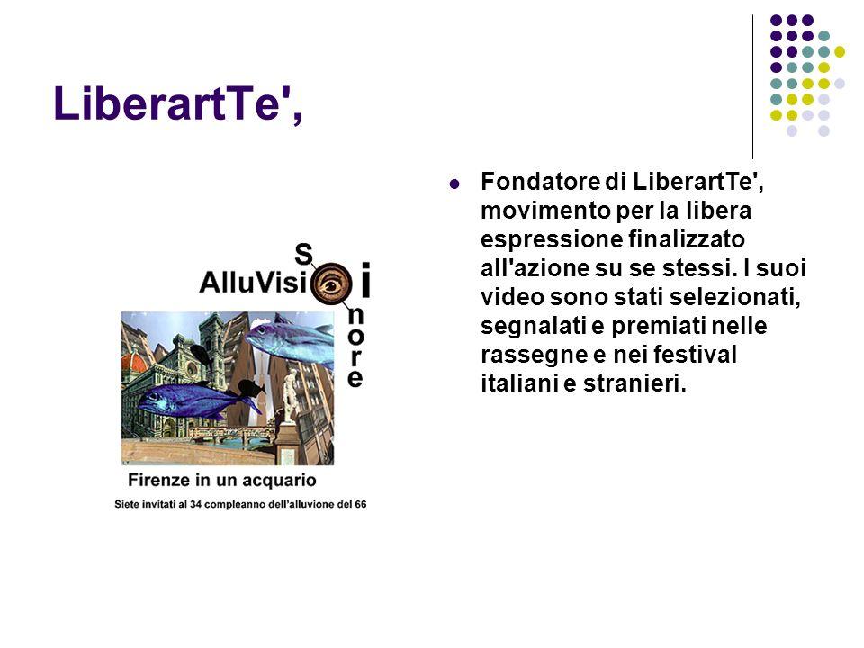 LiberartTe', Fondatore di LiberartTe', movimento per la libera espressione finalizzato all'azione su se stessi. I suoi video sono stati selezionati, s