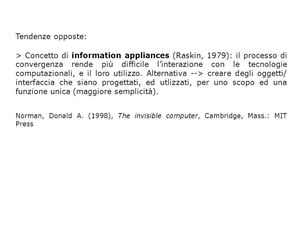 Tendenze opposte: > Concetto di information appliances (Raskin, 1979): il processo di convergenza rende più difficile linterazione con le tecnologie computazionali, e il loro utilizzo.