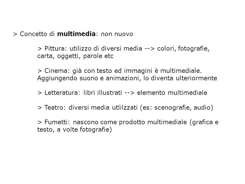 > Concetto di multimedia: non nuovo > Pittura: utilizzo di diversi media --> colori, fotografie, carta, oggetti, parole etc > Cinema: già con testo ed immagini è multimediale.