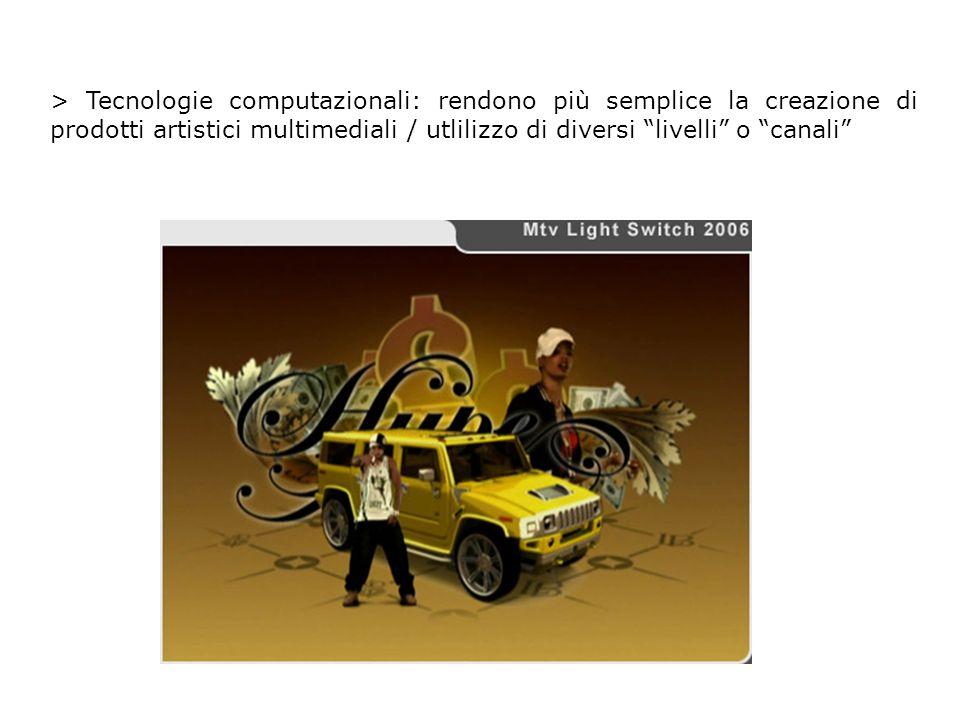 > Tecnologie computazionali: rendono più semplice la creazione di prodotti artistici multimediali / utlilizzo di diversi livelli o canali