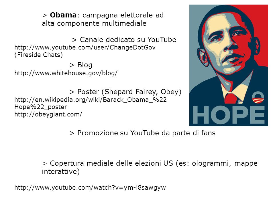 > Obama: campagna elettorale ad alta componente multimediale > Canale dedicato su YouTube http://www.youtube.com/user/ChangeDotGov (Fireside Chats) > Blog http://www.whitehouse.gov/blog/ > Poster (Shepard Fairey, Obey) http://en.wikipedia.org/wiki/Barack_Obama_%22 Hope%22_poster http://obeygiant.com/ > Promozione su YouTube da parte di fans > Copertura mediale delle elezioni US (es: ologrammi, mappe interattive) http://www.youtube.com/watch v=ym-l8sawgyw